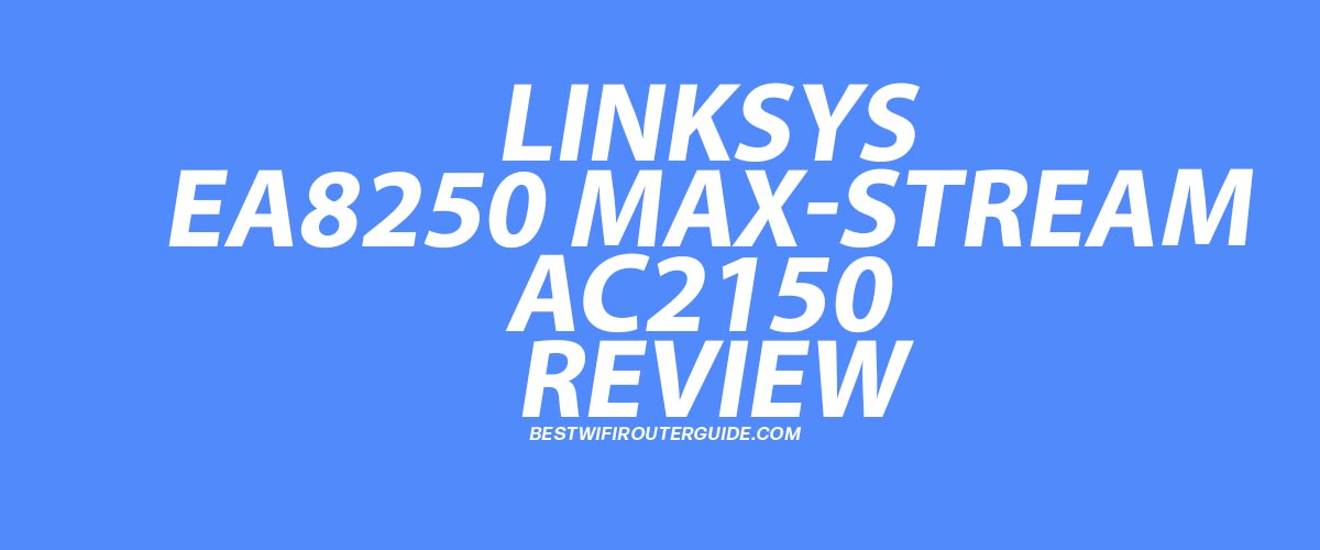 Linksys EA8250 Max-Stream Tri-Band AC2150 WiFi 5 Router Review